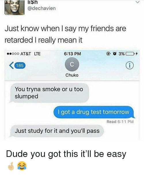 slumped: lisn  @dechavien  Just know when I say my friends are  retarded I really mean it  oo AT&T LTE  6:13 PM  185  Chuko  You tryna smoke or u too  slumped  I got a drug test tomorrow  Read 6:11 PM  Just study for it and you'll pass Dude you got this it'll be easy 🤞🏼😂