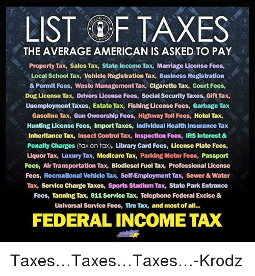 Dogs, Guns, and Irs: LIST F TAXES  THE AVERAGE AMERICAN IS ASKED TO PAY  Property Tax, Sales Tax, State Income Tax, Marriage License Fees,  Local School Tax, Vehicle Registration Tax, Business Registration  & Permit Fees, Waste Management Tax, cigarette Tax, Court Fees,  Dog License Tax, Drivers License Fees, Social Security Taxes, Gift Tax,  Unemployment Taxes, Estate Tax, Fishing License Fees, Garbage Tax  Gasoline Tax, Gun ownership Fees, Highway Toll Fees, Hotel Tax,  Hunting License Fees, import Taxes, Individual Health Insurance Tax  inheritance Tax, Insect Control Tax, Inspection Fees, IRS Interest &  Penalty charges (tax on tax), Library card Fees, License Plate Fees,  Liquor Tax, Luxury Tax, Medicare Tax, Parking Meter Fees  Passport  Fees, Air Transportation Tax, Biodiesel Fuel Tax, Professional License  Fees, Recreational Vehicle Tax, Self-Employment Tax, Sewer & Water  Tax, Service charge Taxes, Sports Stadium Tax, State Park Entrance  Fees, Tanning Tax, 911 Service Tax, Telephone Federal Excise &  Universal Service Fees, Tire Tax, and most of all...  FEDERAL INCOME TAX Taxes…Taxes…Taxes…-Krodz
