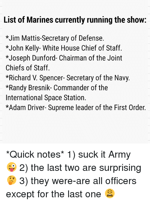 Adam Driver: List of Marines currently running the show:  *Jim Mattis-Secretary of Defense.  *John Kelly- White House Chief of Staff.  *Joseph Dunford- Chairman of the Joint  Chiefs of Staff.  *Richard V. Spencer- Secretary of the Navy.  *Randy Bresnik- Commander of the  International Space Station.  *Adam Driver- Supreme leader of the First Order. *Quick notes* 1) suck it Army 😜 2) the last two are surprising 🤔 3) they were-are all officers except for the last one 😩
