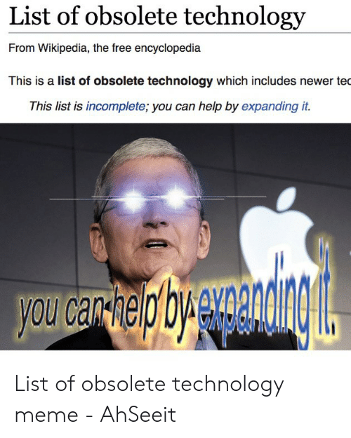 Technology Meme: List of obsolete technology  From Wikipedia, the free encyclopedia  This is a list of obsolete technology which includes newer tec  This list is incomplete; you can help by expanding it.  avcariaphyewmanig  you can Re List of obsolete technology meme - AhSeeit