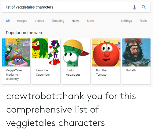 VeggieTales: list of veggietales characters  All Images Videos Shopping News More  Settings Tools  Popular on the web  Larry the  Cucumber  Junior  Asparagus  Bob the  Tomato  Goliath  VeggieTales:  Madame  Blueberry crowtrobot:thank you for this comprehensive list of veggietales characters