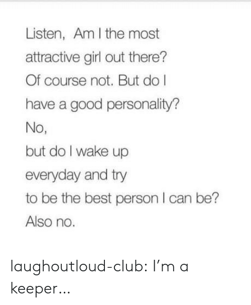 Also No: Listen, Am I the most  attractive girl out there?  Of course not. But do l  have a good personality?  No,  but do I wake up  everyday and try  to be the best person I can be?  Also no laughoutloud-club:  I'm a keeper…