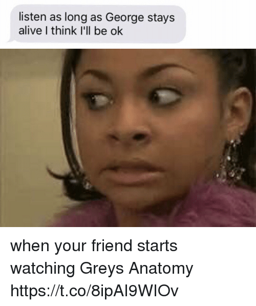 Alive, Memes, and Grey's Anatomy: listen as long as George stays  alive I think I'll be ok when your friend starts watching Greys Anatomy https://t.co/8ipAI9WIOv