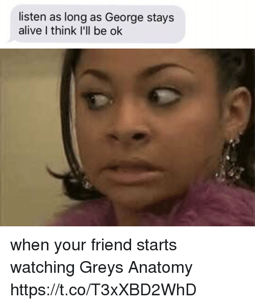 Alive, Memes, and Grey's Anatomy: listen as long as George stays  alive I think I'll be ok when your friend starts watching Greys Anatomy https://t.co/T3xXBD2WhD