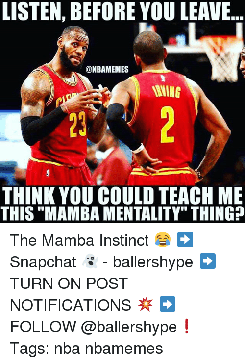 "Nba, Think, and Thing: LISTEN, BEFORE YOU LEAVE  @NBAMEMES  THINK YOU COULD TEACH ME  THIS ""MAMBA MENTALITY"" THING? The Mamba Instinct 😂 ➡Snapchat 👻 - ballershype ➡TURN ON POST NOTIFICATIONS 💥 ➡ FOLLOW @ballershype❗ Tags: nba nbamemes"