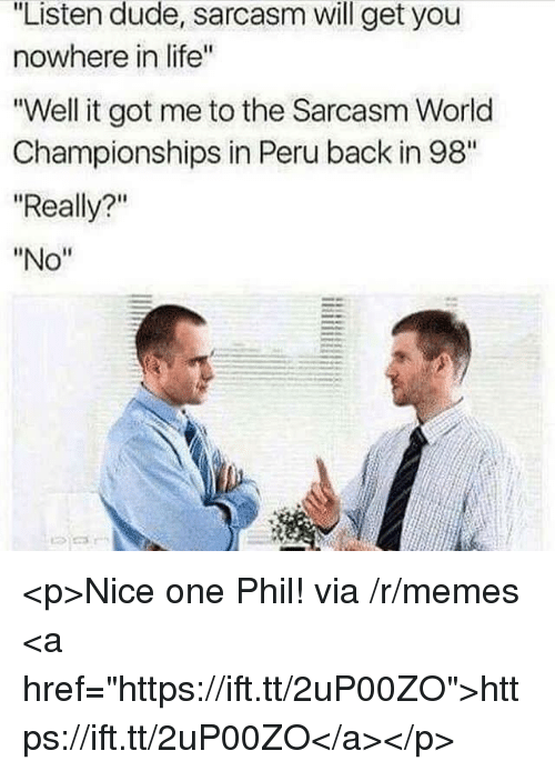 """Dude, Life, and Memes: """"Listen dude, sarcasm will get you  nowhere in life""""  """"Well it got me to the Sarcasm World  Championships in Peru back in 98""""  """"Really?""""  """"No"""" <p>Nice one Phil! via /r/memes <a href=""""https://ift.tt/2uP00ZO"""">https://ift.tt/2uP00ZO</a></p>"""