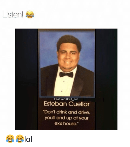 """drinking and driving: Listen!  Featured @will ent  Esteban Cuellar  """"Don't drink and drive,  youll end up at your  ex's house."""" 😂😂lol"""