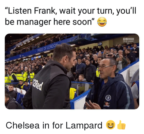 "Sky Sports: ""Listen Frank, wait your turn, you'll  be manager here soon""  sky sports  main event  PRIDE OF LO Chelsea in for Lampard 😆👍"