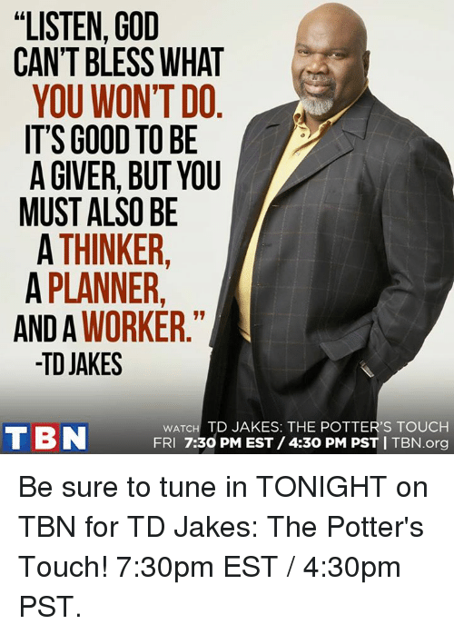 """Memes, Tuneful, and 🤖: """"LISTEN, GOD  CAN'T BLESS WHAT  YOU WON'T DO.  IT'S GOOD TO BE A  A GIVER, BUT YOU  MUST ALSO BE  A THINKER  A PLANNER  AND A  WORKER  TD JAKES  wATCH TD JAKES: THE POTTER'S TOUCH  T BN  FRI 7:30 PM EST /4:30 pM pST I TBN.org Be sure to tune in TONIGHT on TBN for TD Jakes: The Potter's Touch! 7:30pm EST / 4:30pm PST."""