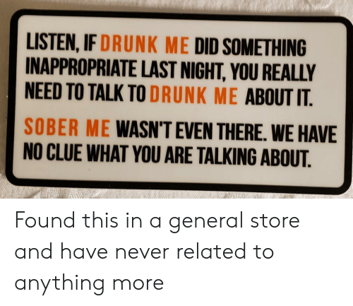 No Clue: LISTEN, IF DRUNK ME DID SOMETHING  INAPPROPRIATE LAST NIGHT, YOU REALLY  NEED TO TALK TO DRUNK ME ABOUT IT  SOBER ME WASN'T EVEN THERE. WE HAVE  NO CLUE WHAT YOU ARE TALKING ABOUT. Found this in a general store and have never related to anything more