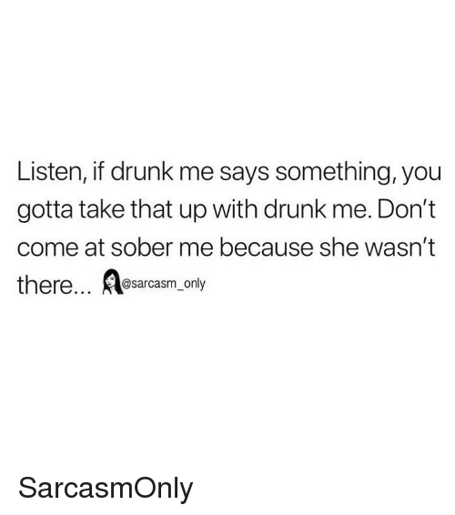 Drunk, Funny, and Memes: Listen, if drunk me says something, you  gotta take that up with drunk me. Don't  come at sober me because she wasn't  there... sarcasm only SarcasmOnly