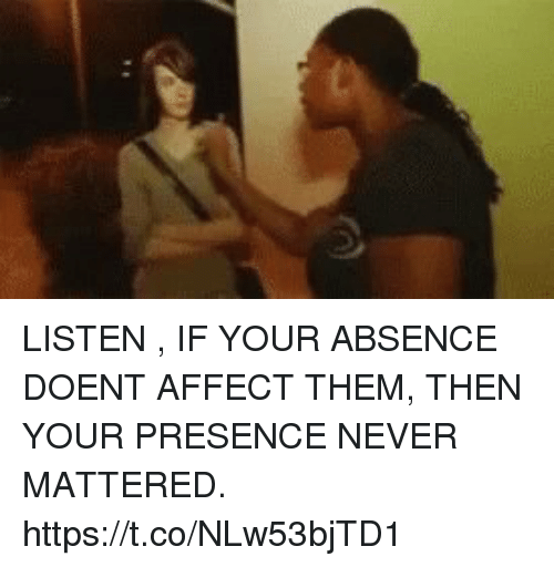 Affect, Never, and Listener: LISTEN , IF YOUR ABSENCE DOENT AFFECT THEM, THEN YOUR PRESENCE NEVER MATTERED. https://t.co/NLw53bjTD1