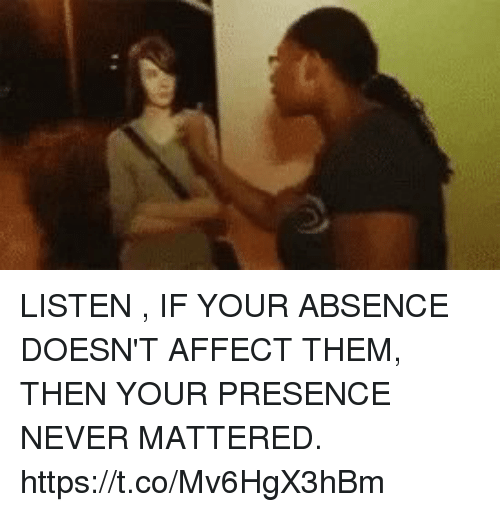 Affect, Never, and Them: LISTEN , IF YOUR ABSENCE DOESN'T AFFECT THEM, THEN YOUR PRESENCE NEVER MATTERED. https://t.co/Mv6HgX3hBm