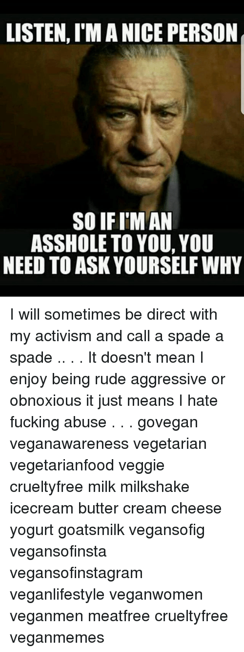 Memes, Rude, and Mean: LISTEN, I'M A NICE PERSON  SO IF I'M AN  ASSHOLE TO YOU, YOU  NEED TO ASK YOURSELF WHY I will sometimes be direct with my activism and call a spade a spade .. . . It doesn't mean I enjoy being rude aggressive or obnoxious it just means I hate fucking abuse . . . govegan veganawareness vegetarian vegetarianfood veggie crueltyfree milk milkshake icecream butter cream cheese yogurt goatsmilk vegansofig vegansofinsta vegansofinstagram veganlifestyle veganwomen veganmen meatfree crueltyfree veganmemes