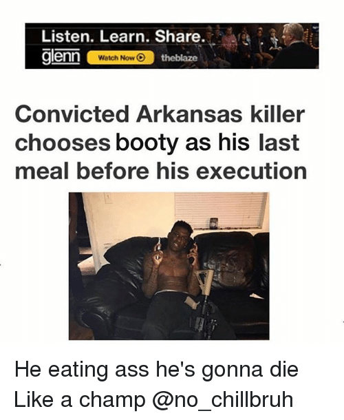 Ass, Booty, and Funny: Listen. Learn. Share.  glenn  Watch Now  theblaze  Convicted Arkansas killer  chooses booty as his last  meal before his execution He eating ass he's gonna die Like a champ @no_chillbruh