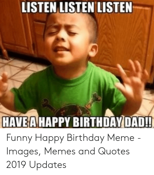funny happy birthday meme: LISTEN LISTEN LISTEN  HAVE A HAPPY BIRTHDAY DAD!! Funny Happy Birthday Meme - Images, Memes and Quotes 2019 Updates
