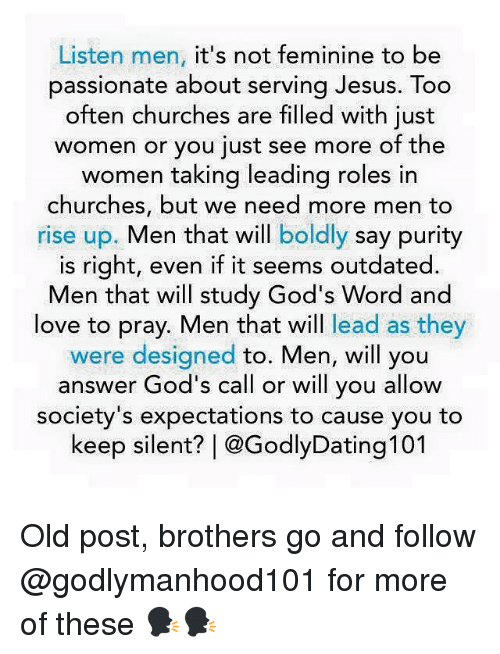 Jesus, Love, and Memes: Listen men  it's not feminine to be  passionate about serving Jesus. Too  often churches are filled with just  women or you just see more of the  women taking leading roles in  churches, but we need more men to  rise up  Men that will  boldly say purity  is right, even if it seems outdated.  Men that will study God's Word and  love to pray. Men that will lead as they  were designed  to. Men, will you  answer God's call or will you allow  society's expectations to cause you to  keep silent? @GodlyDating 101 Old post, brothers go and follow @godlymanhood101 for more of these 🗣🗣