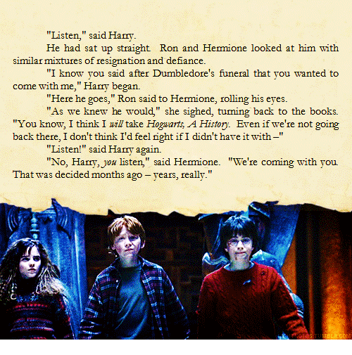 "Defiance: ""Listen,"" said Harry  mione looked at him with  similar mixtures of resignation and defiance.  ""I know you said after Dumbledore's funeral that you wanted to  come with me,"" Harry began.  ""Here he goes, Ron said to Hermione, rolling his eyes  ""As we knew he would"" she sighed, tuming back to the books.  ""You know, I think I zil take Hoguarts, A Histoy. Even if we're not going  back there, I don't think I'd feel right ifI didn't hare it with-""  ""Listen!"" said Harry again.  ""No, Harry,ou listen,"" said Hemione. ""We're coming with you  That was decided months ago -years, really."""