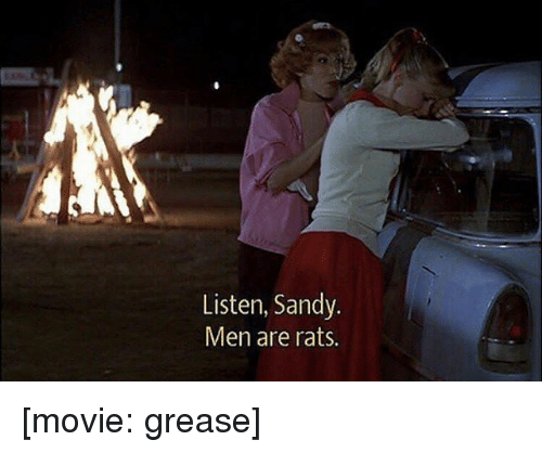 Memes, Grease, and Movie: Listen, Sandy.  Men are rats. [movie: grease]
