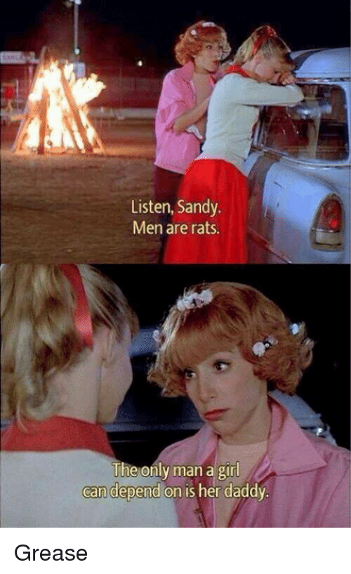 Memes, Girl, and Grease: Listen, Sandy  Men are rats.  The only man a girl  can depend on is her daddv Grease