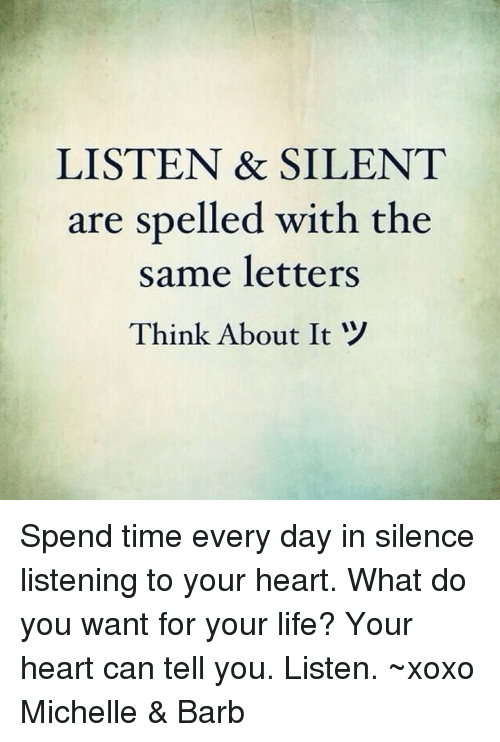 Life, Memes, and Heart: LISTEN & SILENT  are spelled with the  same letters  Think About It Spend time every day in silence listening to your heart. What do you want for your life? Your heart can tell you. Listen. ~xoxo Michelle & Barb