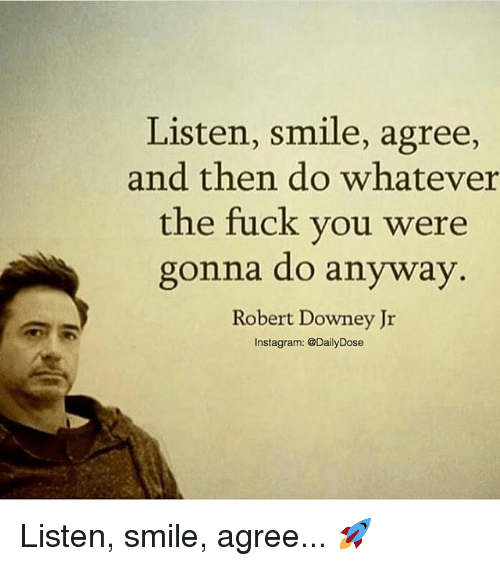 Fuck You, Memes, and Robert Downey Jr.: Listen, smile, agree,  and then do whatever  the fuck you were  gonna do anyway  Robert Downey Jr  nstagram: @Daily Dose Listen, smile, agree... 🚀