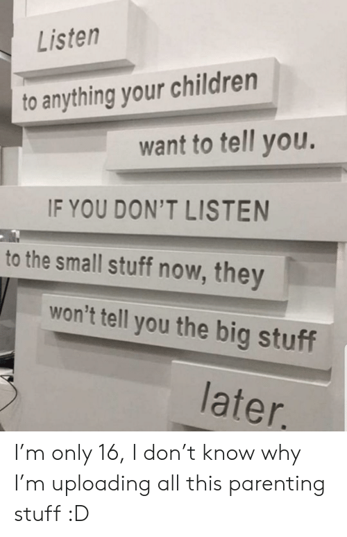 parenting: Listen  to anything your children  want to tell you.  IF YOU DON'T LISTEN  to the small stuff now, they  won't tell you the big stuff  later. I'm only 16, I don't know why I'm uploading all this parenting stuff :D