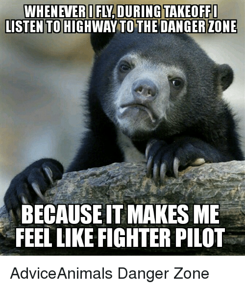 Memes, Adviceanimals, and 🤖: LISTEN TO HIGHWAY TO THE DANGER ZONE  BECAUSEITMAKES ME  FEEL LIKE FIGHTER PILOT AdviceAnimals Danger Zone