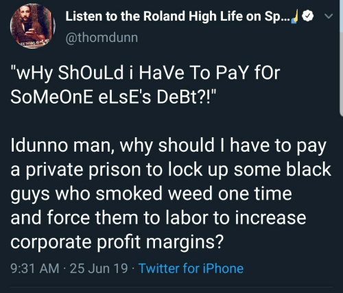 """Black Guys: Listen to the Roland High Life on Sp...  @thomdunn  ELTHNE AS  """"wHy ShOuLd i HaVe To PaY fOr  SoMeOnE ELSE's DeBt?!""""  Idunno man, why should I have to pay  a private prison to lock up some black  guys who smoked weed one time  and force them to labor to increase  corporate profit margins?  9:31 AM 25 Jun 19 Twitter for iPhone"""