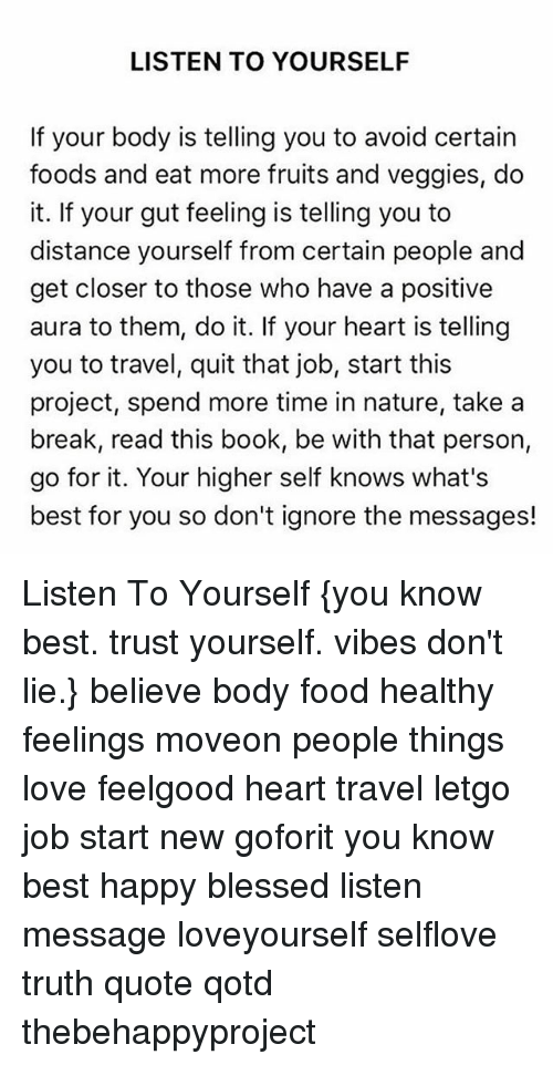 Blessed, Food, and Love: LISTEN TO YOURSELF  If your body is telling you to avoid certain  foods and eat more fruits and veggies, do  it. If your gut feeling is telling you to  distance yourself from certain people and  get closer to those who have a positive  aura to them, do it. If your heart is telling  you to travel, quit that job, start this  project, spend more time in nature, take a  break, read this book, be with that person,  go for it. Your higher self knows what's  best for you so don't ignore the messages! Listen To Yourself {you know best. trust yourself. vibes don't lie.} believe body food healthy feelings moveon people things love feelgood heart travel letgo job start new goforit you know best happy blessed listen message loveyourself selflove truth quote qotd thebehappyproject