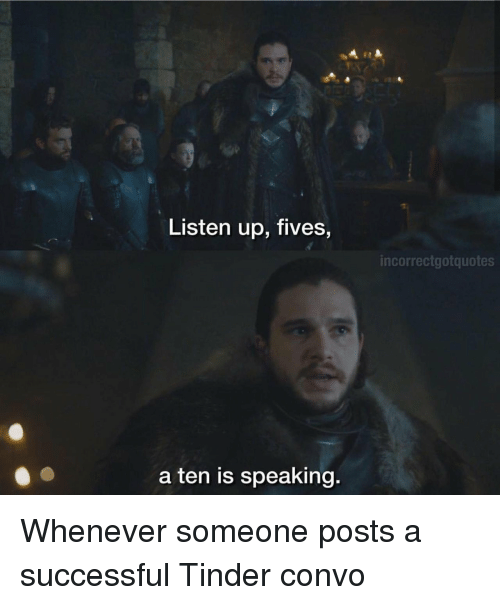 Fives: Listen up, fives,  incorrectgotquotes  a ten is speaking. Whenever someone posts a successful Tinder convo