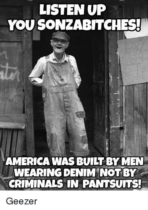 America, Memes, and Ups: LISTEN UP  YOU SONZABITCHES!  AMERICA WAS BUILT BY MEN  WEARING DENIM NOT BY  CRIMINALS IN PANTSUITS! Geezer
