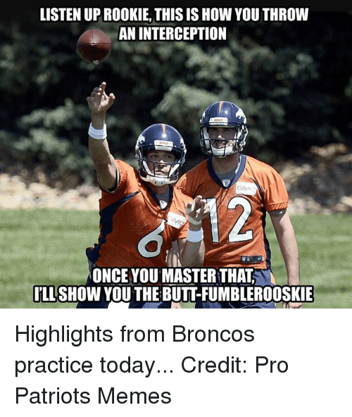 Patriots Memes: LISTEN UPROOKIE, THIS IS How YOU THROW  AN INTERCEPTION  ONCE YOU MASTER THAT  ILL  SHOW YOU THE BUTTFUMBLEROOSKIE Highlights from Broncos practice today... Credit: Pro Patriots Memes