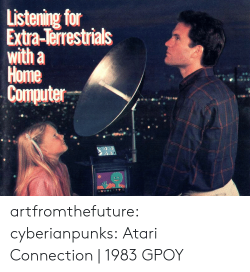 atari: Listening for  Extra-Terrestrials  with a  Home  Computer artfromthefuture:  cyberianpunks: Atari Connection | 1983 GPOY