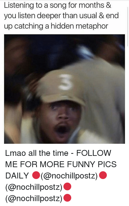 Memes, Metaphor, and A Song: Listening to a song for months &  you listen deeper than usual & end  up catching a hidden metaphor Lmao all the time - FOLLOW ME FOR MORE FUNNY PICS DAILY 🔴(@nochillpostz)🔴(@nochillpostz)🔴(@nochillpostz)🔴