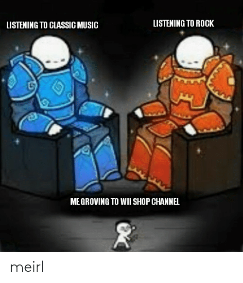 wii: LISTENING TO ROCK  LISTENING TO CLASSIC MUSIC  ME GROVING TO WII SHOP CHANNEL meirl