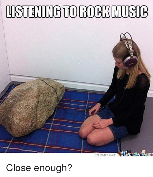 Meme Center: LISTENING TO ROCK MUSIC  Mtmecenter  meme Center-Com Close enough?
