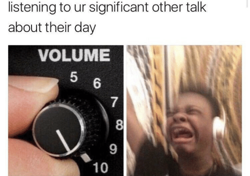 9 10: listening to ur significant other talk  about their day  VOLUME  5  6  7  8  9  10