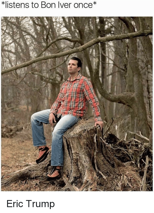 Eric Trump: *listens to Bon Iver once* Eric Trump
