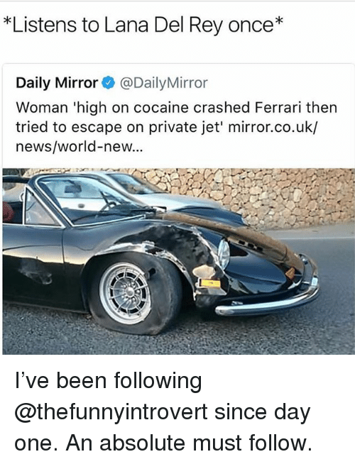 Ferrari, Funny, and Lana Del Rey: *Listens to Lana Del Rey once*  Daily Mirror @DailyMirror  Woman 'high on cocaine crashed Ferrari thern  tried to escape on private jet' mirror.co.uk/  news/world-new... I've been following @thefunnyintrovert since day one. An absolute must follow.