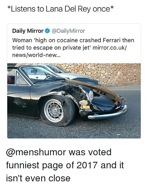 Ferrari, Lana Del Rey, and News: *Listens to Lana Del Rey once*  Daily Mirror@DailyMirror  Woman 'high on cocaine crashed Ferrari then  tried to escape on private jet' mirror.co.uk/  news/world-new... @menshumor was voted funniest page of 2017 and it isn't even close