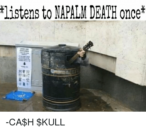 napalm: listens to NAPALM DEATH once -CA$H $KULL