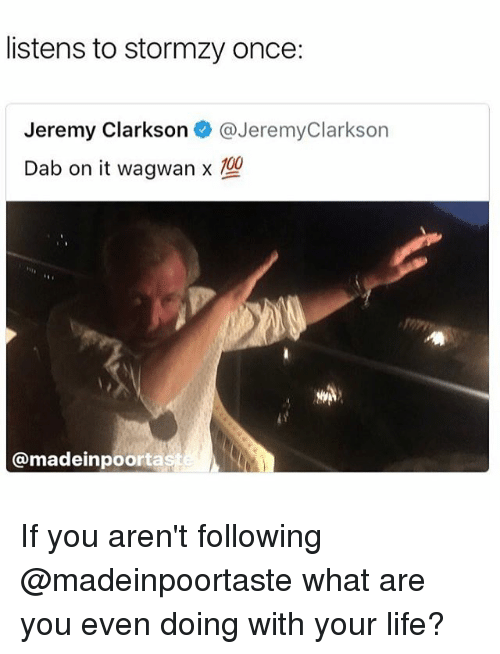 Anaconda, Jeremy Clarkson, and Life: listens to stormzy once:  Jeremy Clarkson @JeremyClarkson  Dab on it wagwamx  100  @madeinpoorta If you aren't following @madeinpoortaste what are you even doing with your life?