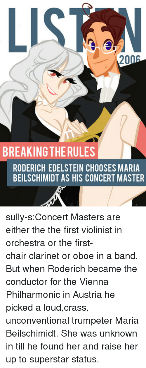 clarinet: LISTN  2006  BREAKING THERULES  RODERICH EDELSTEIN CHOOSES MARIA  BEILSCHIMIDT AS HIS CONCERT MASTER sully-s:Concert Masters are either the the first violinist in orchestra or the first-chair clarinet or oboe in a band. But when Roderich became the conductor for the Vienna Philharmonic in Austria he picked a loud,crass, unconventional trumpeter Maria Beilschimidt. She was unknown in till he found her and raise her up to superstar status.