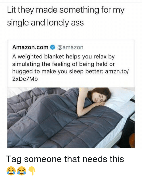 Amazon, Ass, and Funny: Lit they made something for my  single and lonely ass  Amazon.com@amazon  A weighted blanket helps you relax by  simulating the feeling of being held or  hugged to make you sleep better: amzn.to/  2xDc7Mb Tag someone that needs this 😂😂👇