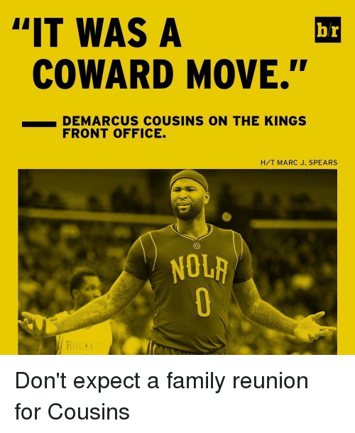 "DeMarcus Cousins, Lit, and Sports: L'IT WAS A  br  COWARD MOVE.""  DEMARCUS COUSINS ON THE KINGS  FRONT OFFICE.  H/T MARC J. SPEARS  NOLA Don't expect a family reunion for Cousins"