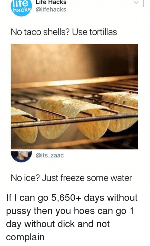 Hoes, Life, and Memes: lite  hack  Life Hacks  @lifehacks  No taco shells? Use tortillas  @its_zaac  No ice? Just freeze some water If I can go 5,650+ days without pussy then you hoes can go 1 day without dick and not complain