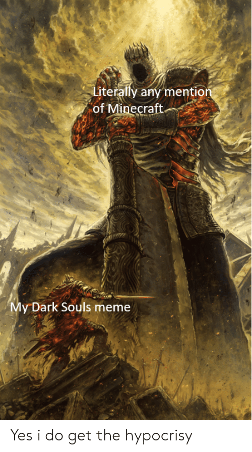 Dark Souls Meme: Literally any mention  of Minecraft.  My Dark Souls meme Yes i do get the hypocrisy