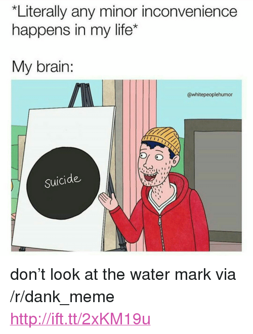 """Dank, Life, and Meme: Literally any minor inconvenience  happens in my life*  My brain:  @whitepeoplehumor  Suicide <p>don't look at the water mark via /r/dank_meme <a href=""""http://ift.tt/2xKM19u"""">http://ift.tt/2xKM19u</a></p>"""