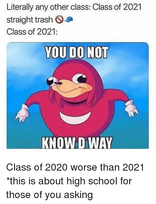 Class Of 2020: Literally any other class: Class of 2021  straight trash O  Class of 2021:  KNOW D WAY Class of 2020 worse than 2021 *this is about high school for those of you asking